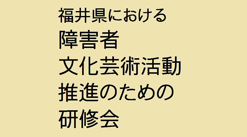 福井県における障害者文化芸術推進のための研修会
